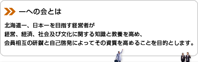 一への会とは 北海道一、日本一を目指す経営者が経営、経済、社会及び文化に関する知識と教養を高め、会員相互の研鑚と自己啓発によってその資質を高めることを目的とします。
